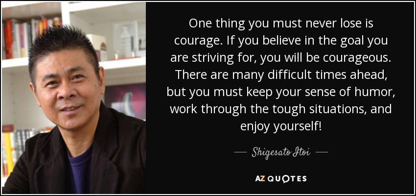 One thing you must never lose is courage. If you believe in the goal you are striving for, you will be courageous. There are many difficult times ahead, but you must keep your sense of humor, work through the tough situations, and enjoy yourself! - Shigesato Itoi