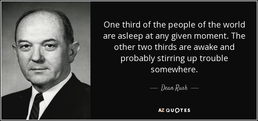 One third of the people of the world are asleep at any given moment. The other two thirds are awake and probably stirring up trouble somewhere. - Dean Rusk
