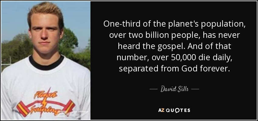 One-third of the planet's population, over two billion people, has never heard the gospel. And of that number, over 50,000 die daily, separated from God forever. - David Sills