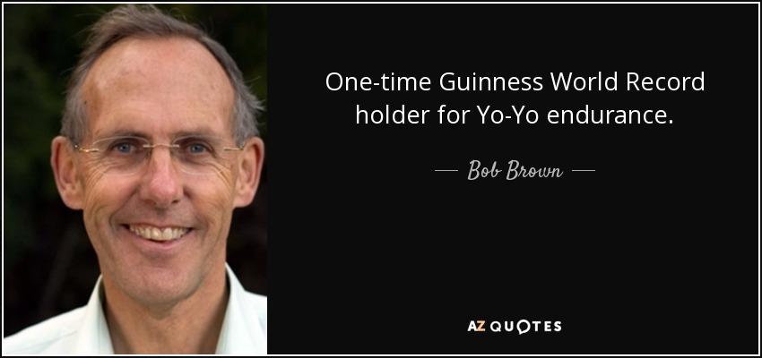 One-time Guinness World Record holder for Yo-Yo endurance. - Bob Brown