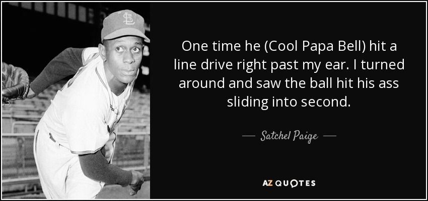 One time he (Cool Papa Bell) hit a line drive right past my ear. I turned around and saw the ball hit his ass sliding into second. - Satchel Paige