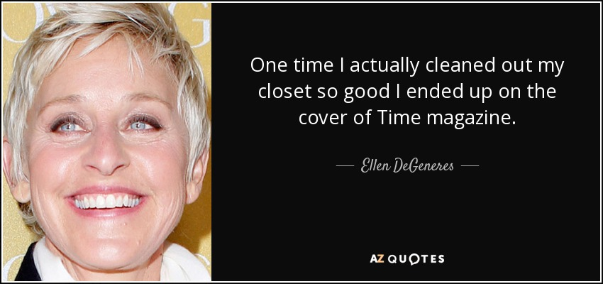 One time I actually cleaned out my closet so good I ended up on the cover of Time magazine. - Ellen DeGeneres