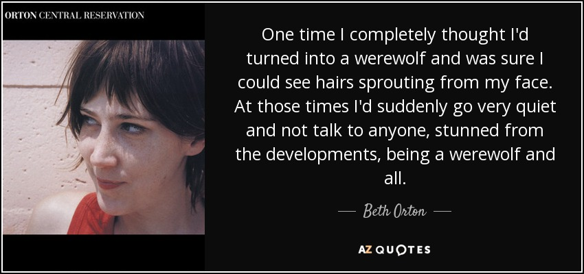 One time I completely thought I'd turned into a werewolf and was sure I could see hairs sprouting from my face. At those times I'd suddenly go very quiet and not talk to anyone, stunned from the developments, being a werewolf and all. - Beth Orton