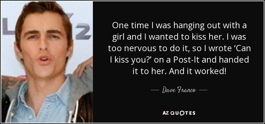 One time I was hanging out with a girl and I wanted to kiss her. I was too nervous to do it, so I wrote 'Can I kiss you?' on a Post-It and handed it to her. And it worked! - Dave Franco