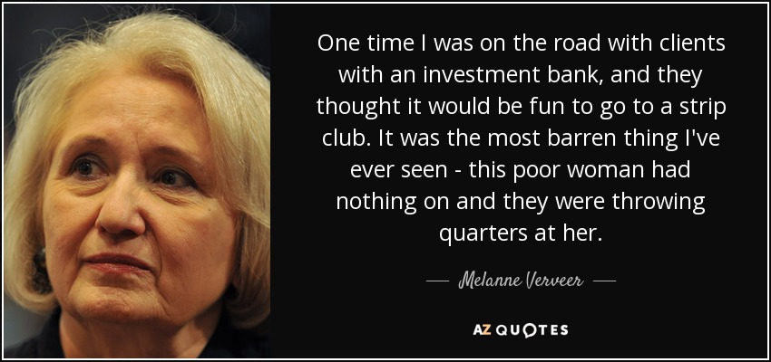One time I was on the road with clients with an investment bank, and they thought it would be fun to go to a strip club. It was the most barren thing I've ever seen - this poor woman had nothing on and they were throwing quarters at her. - Melanne Verveer