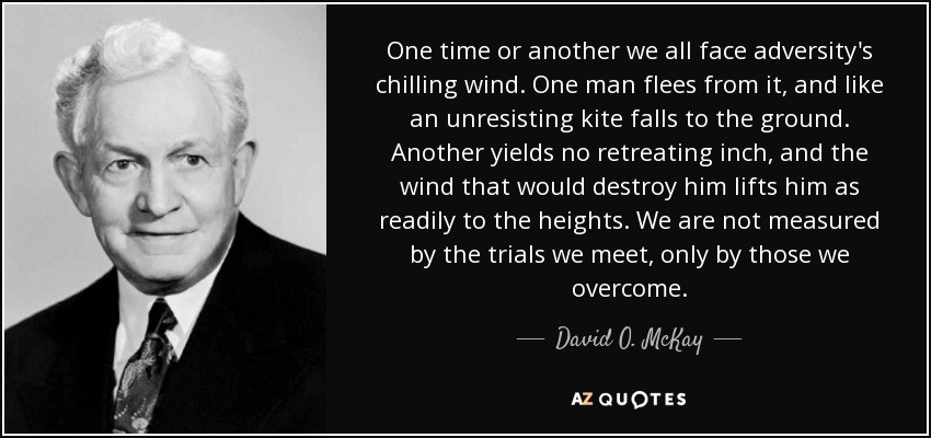 One time or another we all face adversity's chilling wind. One man flees from it, and like an unresisting kite falls to the ground. Another yields no retreating inch, and the wind that would destroy him lifts him as readily to the heights. We are not measured by the trials we meet, only by those we overcome. - David O. McKay