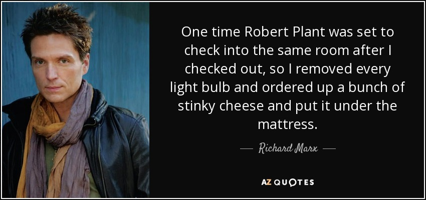 One time Robert Plant was set to check into the same room after I checked out, so I removed every light bulb and ordered up a bunch of stinky cheese and put it under the mattress. - Richard Marx