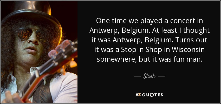 One time we played a concert in Antwerp, Belgium. At least I thought it was Antwerp, Belgium. Turns out it was a Stop 'n Shop in Wisconsin somewhere, but it was fun man. - Slash