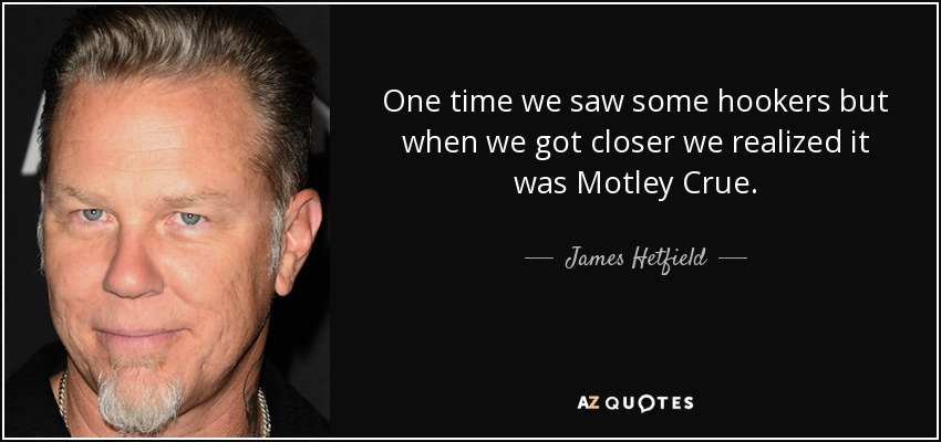 One time we saw some hookers but when we got closer we realized it was Motley Crue. - James Hetfield