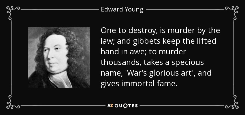 One to destroy, is murder by the law; and gibbets keep the lifted hand in awe; to murder thousands, takes a specious name, 'War's glorious art', and gives immortal fame. - Edward Young