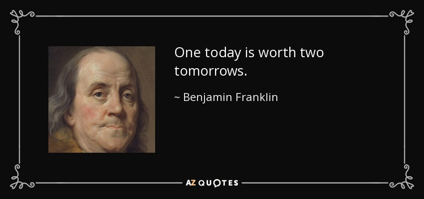One today is worth two tomorrows. - Benjamin Franklin