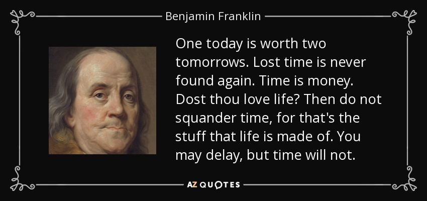 One today is worth two tomorrows. Lost time is never found again. Time is money. Dost thou love life? Then do not squander time, for that's the stuff that life is made of. You may delay, but time will not. - Benjamin Franklin