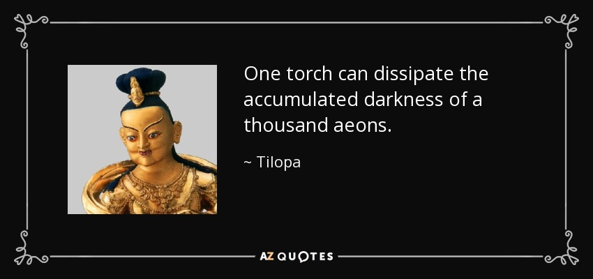 One torch can dissipate the accumulated darkness of a thousand aeons. - Tilopa