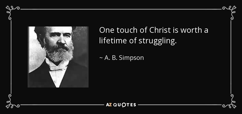 One touch of Christ is worth a lifetime of struggling. - A. B. Simpson