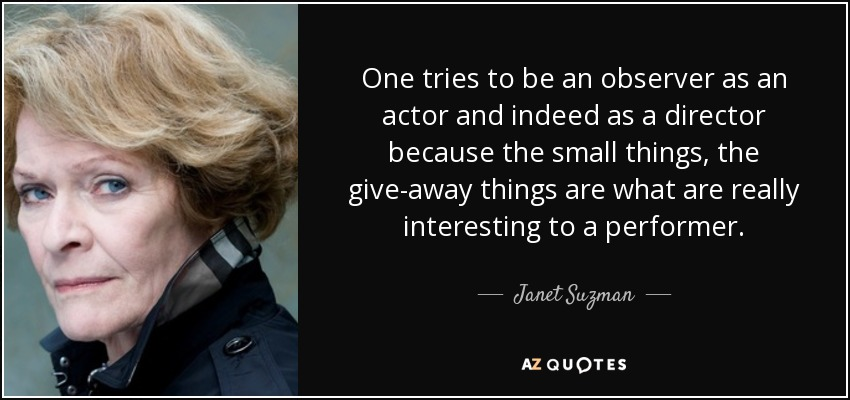 One tries to be an observer as an actor and indeed as a director because the small things, the give-away things are what are really interesting to a performer. - Janet Suzman