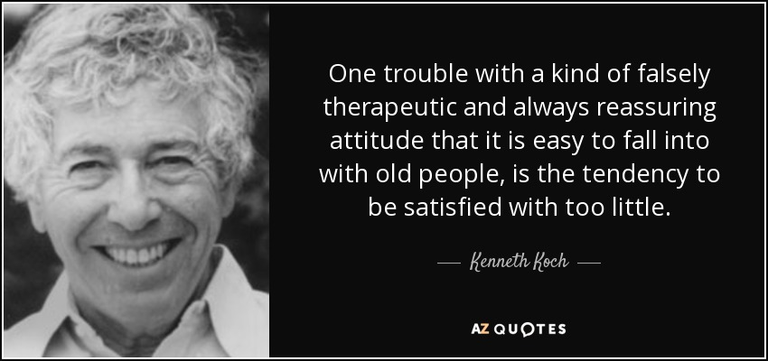 One trouble with a kind of falsely therapeutic and always reassuring attitude that it is easy to fall into with old people, is the tendency to be satisfied with too little. - Kenneth Koch