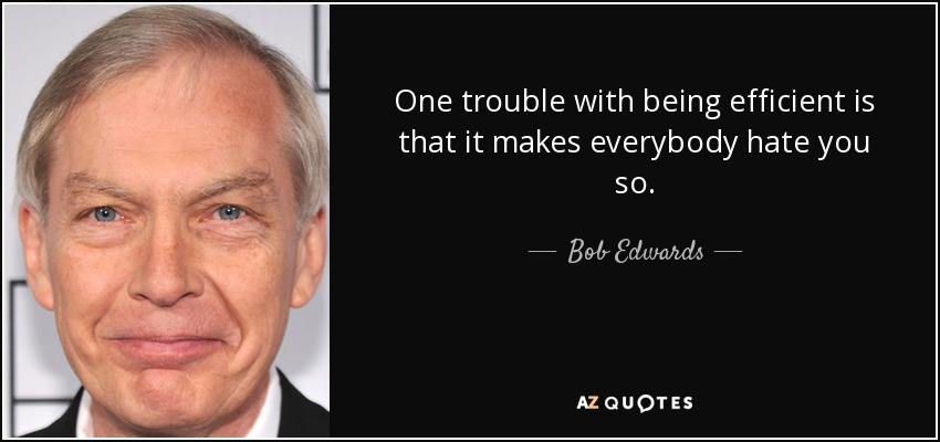 One trouble with being efficient is that it makes everybody hate you so. - Bob Edwards