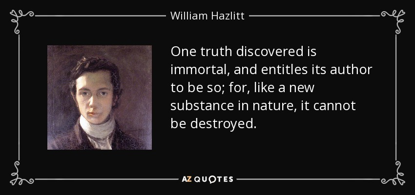 One truth discovered is immortal, and entitles its author to be so; for, like a new substance in nature, it cannot be destroyed. - William Hazlitt