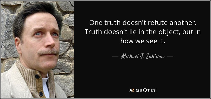 One truth doesn't refute another. Truth doesn't lie in the object, but in how we see it. - Michael J. Sullivan