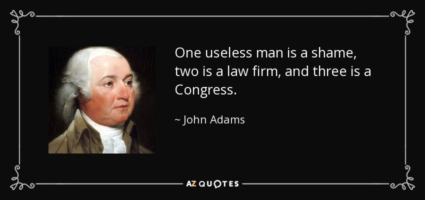 One useless man is a shame, two is a law firm, and three is a Congress. - John Adams
