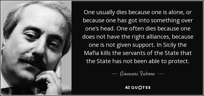 One usually dies because one is alone, or because one has got into something over one's head. One often dies because one does not have the right alliances, because one is not given support. In Sicily the Mafia kills the servants of the State that the State has not been able to protect. - Giovanni Falcone