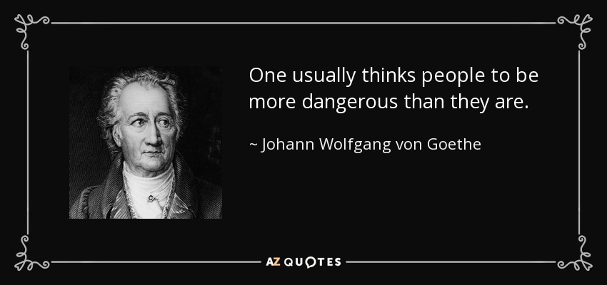 One usually thinks people to be more dangerous than they are. - Johann Wolfgang von Goethe