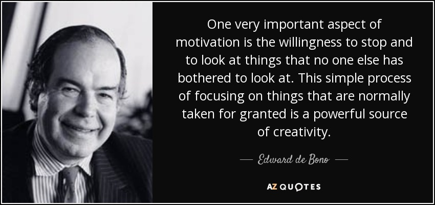 One very important aspect of motivation is the willingness to stop and to look at things that no one else has bothered to look at. This simple process of focusing on things that are normally taken for granted is a powerful source of creativity. - Edward de Bono