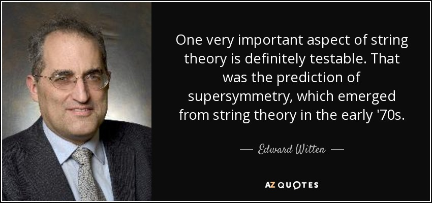 One very important aspect of string theory is definitely testable. That was the prediction of supersymmetry, which emerged from string theory in the early '70s. - Edward Witten