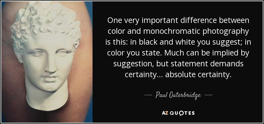 One very important difference between color and monochromatic photography is this: in black and white you suggest; in color you state. Much can be implied by suggestion, but statement demands certainty... absolute certainty. - Paul Outerbridge