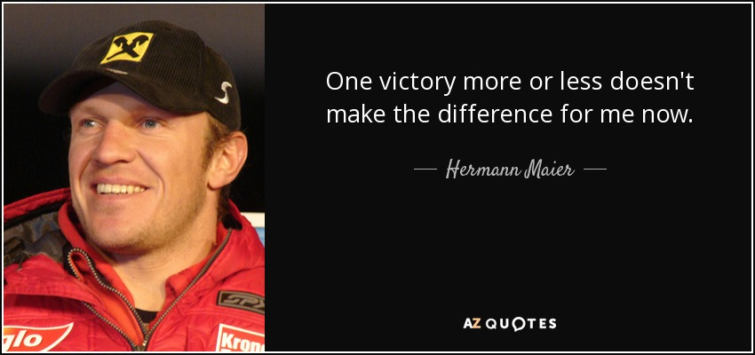 One victory more or less doesn't make the difference for me now. - Hermann Maier
