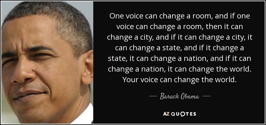One voice can change a room, and if one voice can change a room, then it can change a city, and if it can change a city, it can change a state, and if it change a state, it can change a nation, and if it can change a nation, it can change the world. Your voice can change the world. - Barack Obama