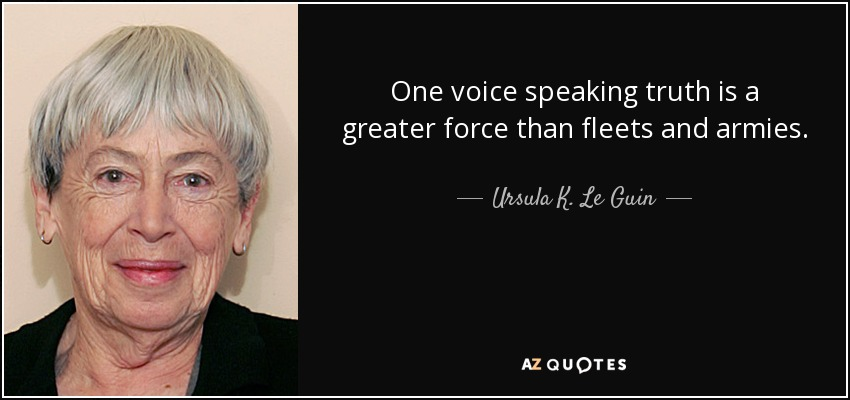 One voice speaking truth is a greater force than fleets and armies... - Ursula K. Le Guin