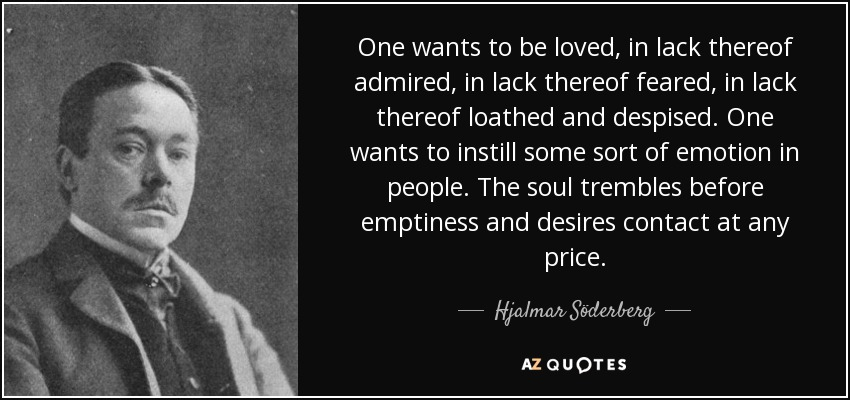 One wants to be loved, in lack thereof admired, in lack thereof feared, in lack thereof loathed and despised. One wants to instill some sort of emotion in people. The soul trembles before emptiness and desires contact at any price. - Hjalmar Söderberg