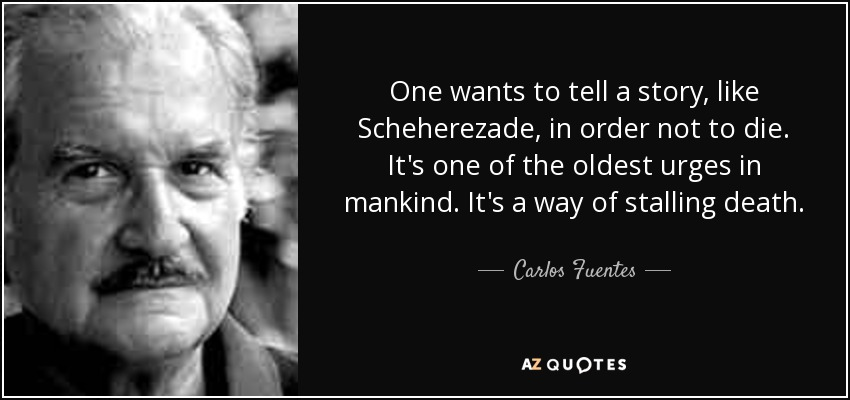 One wants to tell a story, like Scheherezade, in order not to die. It's one of the oldest urges in mankind. It's a way of stalling death. - Carlos Fuentes