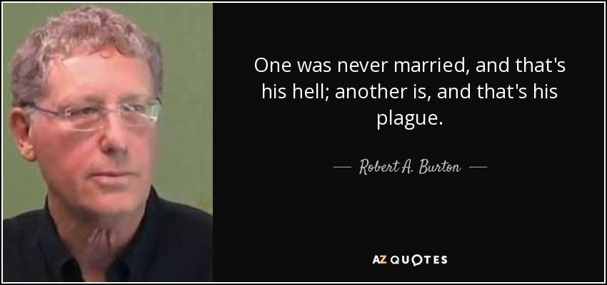 One was never married, and that's his hell; another is, and that's his plague. - Robert A. Burton