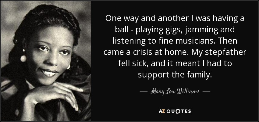 One way and another I was having a ball - playing gigs, jamming and listening to fine musicians. Then came a crisis at home. My stepfather fell sick, and it meant I had to support the family. - Mary Lou Williams