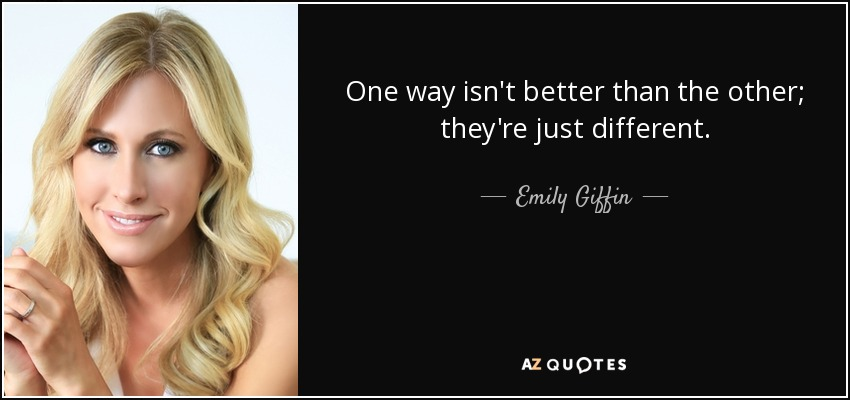 One way isn't better than the other; they're just different. - Emily Giffin