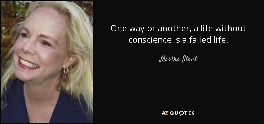 One way or another, a life without conscience is a failed life. - Martha Stout