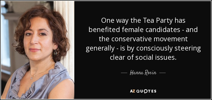 One way the Tea Party has benefited female candidates - and the conservative movement generally - is by consciously steering clear of social issues. - Hanna Rosin