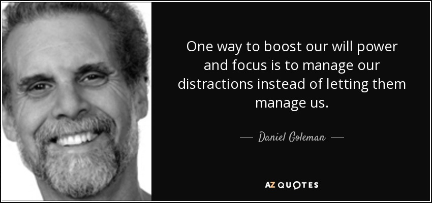 One way to boost our will power and focus is to manage our distractions instead of letting them manage us. - Daniel Goleman