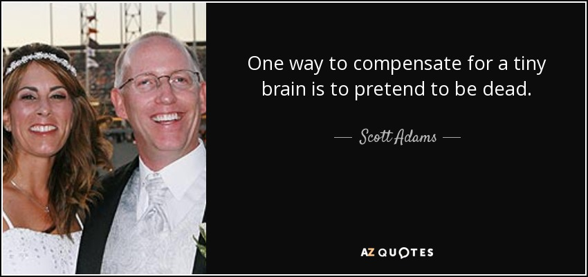One way to compensate for a tiny brain is to pretend to be dead. - Scott Adams