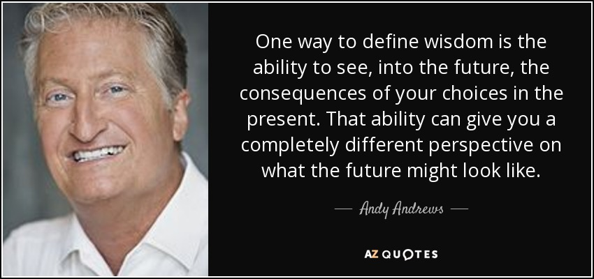 One way to define wisdom is the ability to see, into the future, the consequences of your choices in the present. That ability can give you a completely different perspective on what the future might look like. - Andy Andrews
