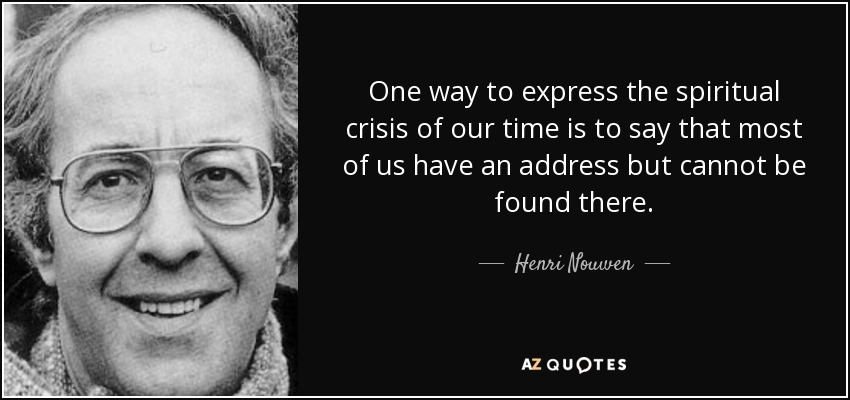One way to express the spiritual crisis of our time is to say that most of us have an address but cannot be found there. - Henri Nouwen