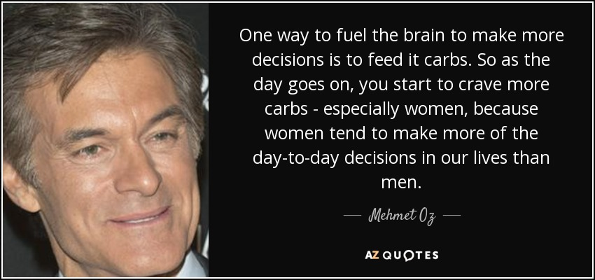 One way to fuel the brain to make more decisions is to feed it carbs. So as the day goes on, you start to crave more carbs - especially women, because women tend to make more of the day-to-day decisions in our lives than men. - Mehmet Oz