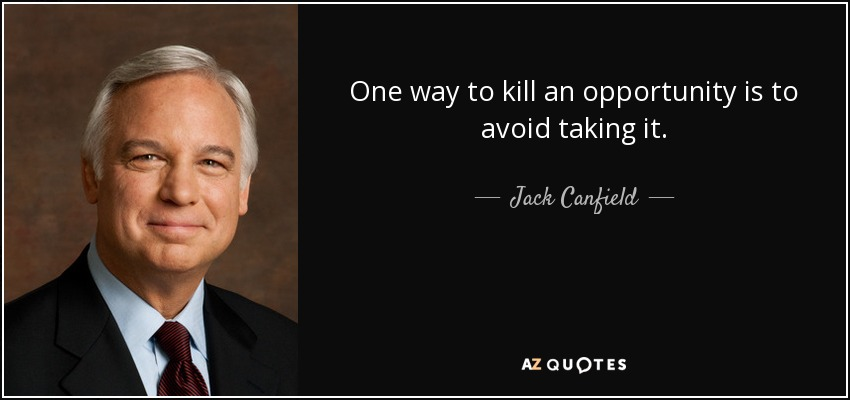 One way to kill an opportunity is to avoid taking it. - Jack Canfield
