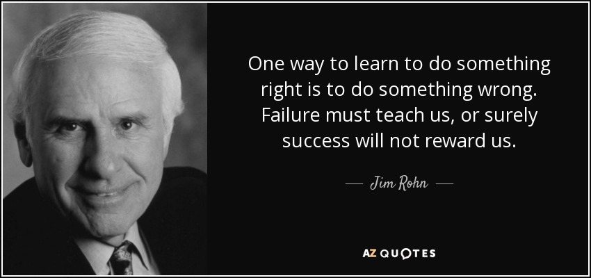 One way to learn to do something right is to do something wrong. Failure must teach us, or surely success will not reward us. - Jim Rohn