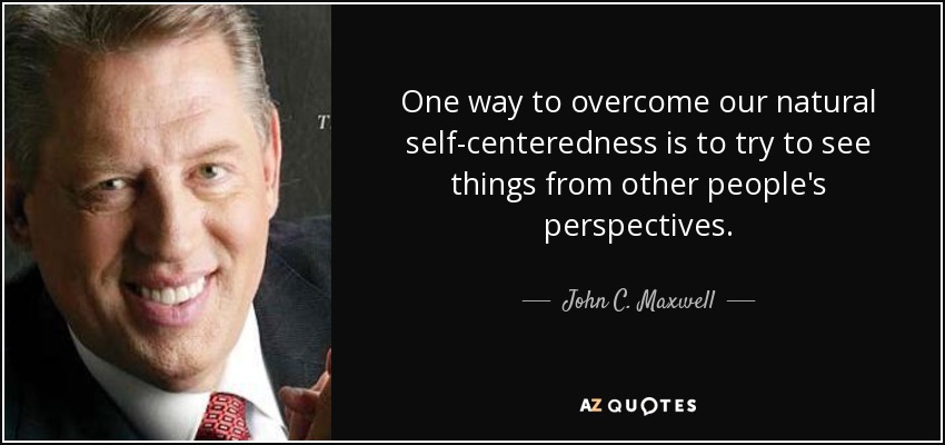 One way to overcome our natural self-centeredness is to try to see things from other people's perspectives. - John C. Maxwell