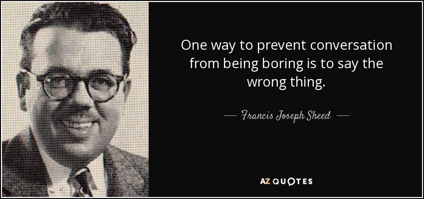 One way to prevent conversation from being boring is to say the wrong thing. - Francis Joseph Sheed