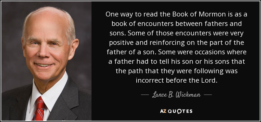 One way to read the Book of Mormon is as a book of encounters between fathers and sons. Some of those encounters were very positive and reinforcing on the part of the father of a son. Some were occasions where a father had to tell his son or his sons that the path that they were following was incorrect before the Lord. - Lance B. Wickman