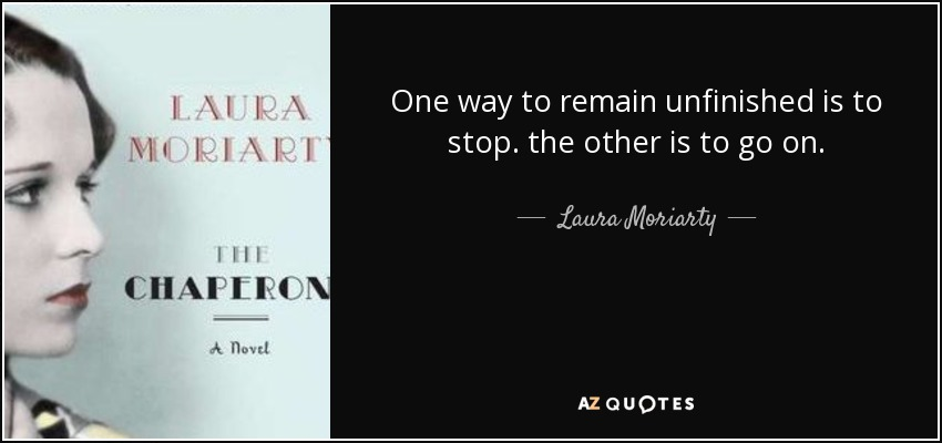 One way to remain unfinished is to stop. the other is to go on. - Laura Moriarty